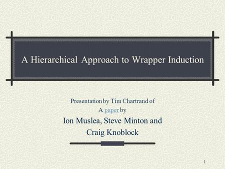 1 A Hierarchical Approach to Wrapper Induction Presentation by Tim Chartrand of A paper bypaper Ion Muslea, Steve Minton and Craig Knoblock.