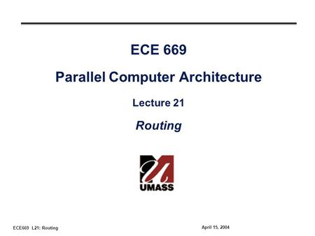 ECE669 L21: Routing April 15, 2004 ECE 669 Parallel Computer Architecture Lecture 21 Routing.