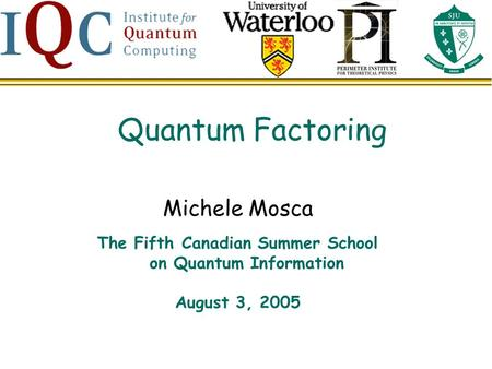Quantum Factoring Michele Mosca The Fifth Canadian Summer School on Quantum Information August 3, 2005.