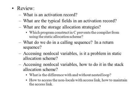 Review: –What is an activation record? –What are the typical fields in an activation record? –What are the storage allocation strategies? Which program.