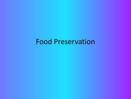 Food Preservation. What are the two basic ideas behind food preservation? The basic ideas between food preservation is either: To slow down the growth.