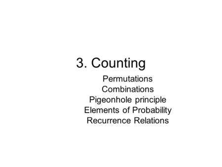 3. Counting Permutations Combinations Pigeonhole principle Elements of Probability Recurrence Relations.