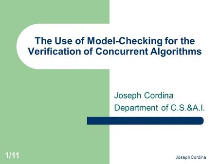 Joseph Cordina 1/11 The Use of Model-Checking for the Verification of Concurrent Algorithms Joseph Cordina Department of C.S.&A.I.