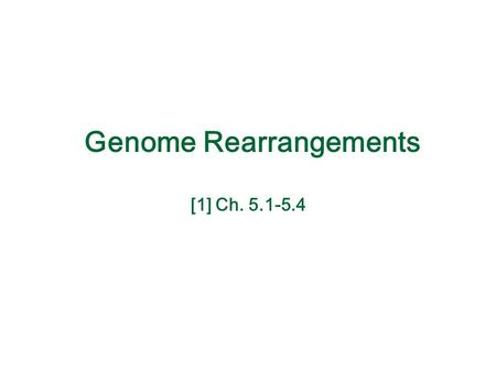 Genome Rearrangements [1] Ch. 5.1-5.4. Types of Rearrangements Reversal 1 2 5 4 3 61 2 3 4 5 6 Translocation 4 1 5 6 4 2 31 2 3 4 5 6 1 2 3 6 4 5 1 2.