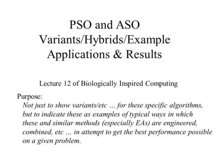 PSO and ASO Variants/Hybrids/Example Applications & Results Lecture 12 of Biologically Inspired Computing Purpose: Not just to show variants/etc … for.
