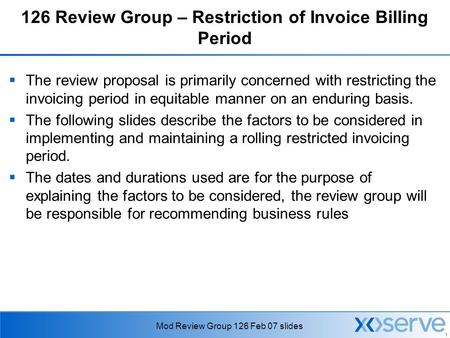 1 Mod Review Group 126 Feb 07 slides 126 Review Group – Restriction of Invoice Billing Period  The review proposal is primarily concerned with restricting.