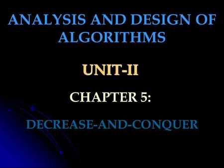 UNIT-II DECREASE-AND-CONQUER ANALYSIS AND DESIGN OF ALGORITHMS CHAPTER 5: