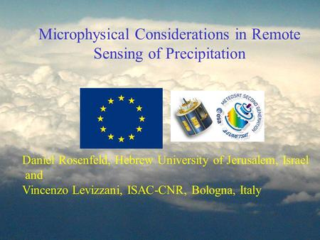 Microphysical Considerations in Remote Sensing of Precipitation Daniel Rosenfeld, Hebrew University of Jerusalem, Israel and Vincenzo Levizzani, ISAC-CNR,