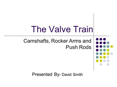 The Valve Train Camshafts, Rocker Arms and Push Rods Presented By - David Smith.