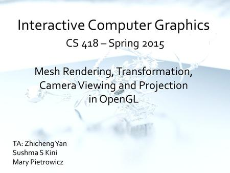 Interactive Computer Graphics CS 418 – Spring 2015 Mesh Rendering, Transformation, Camera Viewing and Projection in OpenGL TA: Zhicheng Yan Sushma S Kini.