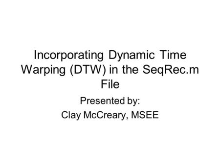 Incorporating Dynamic Time Warping (DTW) in the SeqRec.m File Presented by: Clay McCreary, MSEE.