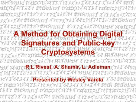 A Method for Obtaining Digital Signatures and Public-key Cryptosystems R.L Rivest, A. Shamir, L. Adleman Presented by Wesley Varela.
