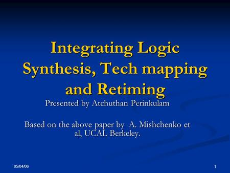 05/04/06 1 Integrating Logic Synthesis, Tech mapping and Retiming Presented by Atchuthan Perinkulam Based on the above paper by A. Mishchenko et al, UCAL.