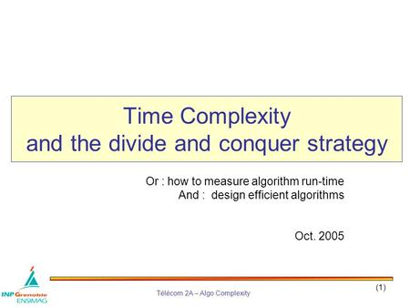 Télécom 2A – Algo Complexity (1) Time Complexity and the divide and conquer strategy Or : how to measure algorithm run-time And : design efficient algorithms.