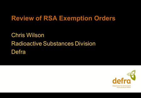 Review of RSA Exemption Orders Chris Wilson Radioactive Substances Division Defra.