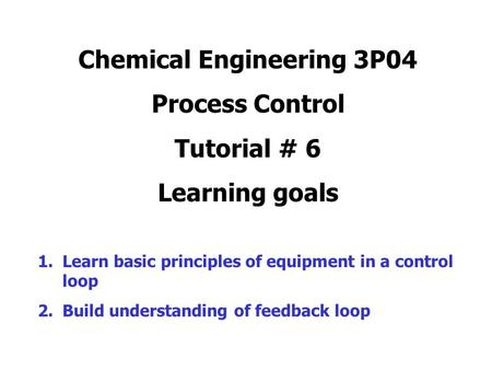 Chemical Engineering 3P04 Process Control Tutorial # 6 Learning goals 1.Learn basic principles of equipment in a control loop 2.Build understanding of.