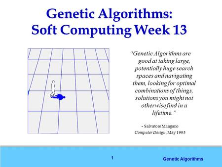 "1 Genetic Algorithms ""Genetic Algorithms are good at taking large, potentially huge search spaces and navigating them, looking for optimal combinations."