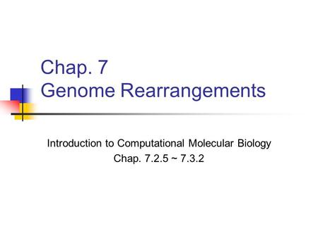 Chap. 7 Genome Rearrangements Introduction to Computational Molecular Biology Chap. 7.2.5 ~ 7.3.2.
