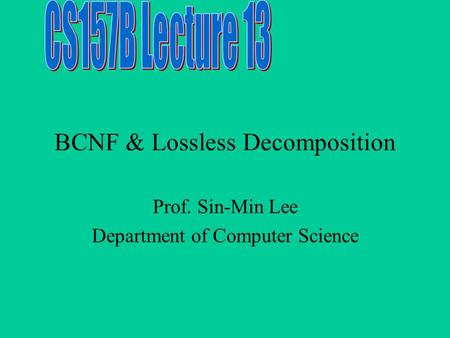 BCNF & Lossless Decomposition Prof. Sin-Min Lee Department of Computer Science.