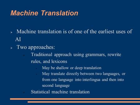 Machine Translation  Machine translation is of one of the earliest uses of AI  Two approaches:  Traditional approach using grammars, rewrite rules,