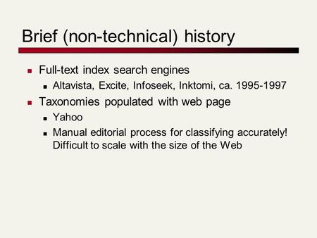 Brief (non-technical) history Full-text index search engines Altavista, Excite, Infoseek, Inktomi, ca. 1995-1997 Taxonomies populated with web page Yahoo.