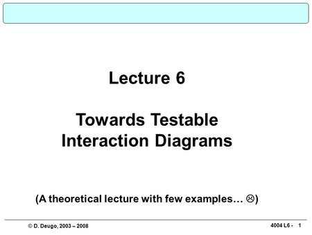 14004 L6 - © D. Deugo, 2003 – 2008 Lecture 6 Towards Testable Interaction Diagrams (A theoretical lecture with few examples…  )