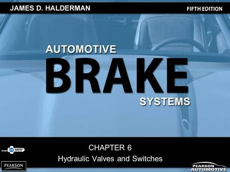 CHAPTER 6 Hydraulic Valves and Switches. Automotive Brake Systems, 5/e By James D. Halderman Copyright © 2010, 2008, 2004, 2000, 1995 Pearson Education,