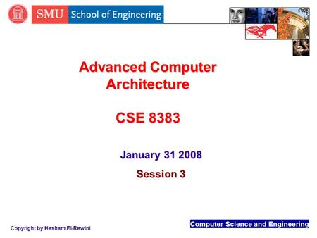 Computer Science and Engineering Copyright by Hesham El-Rewini Advanced Computer Architecture CSE 8383 January 31 2008 Session 3.
