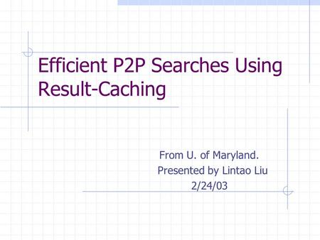 Efficient P2P Searches Using Result-Caching From U. of Maryland. Presented by Lintao Liu 2/24/03.