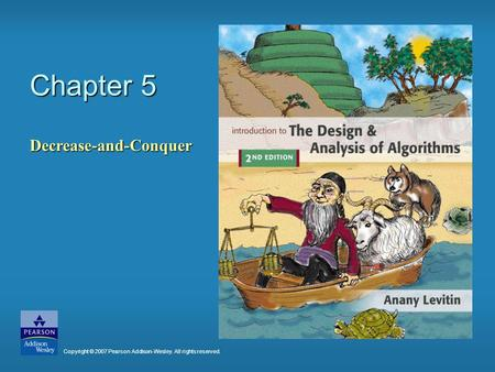 Chapter 5 Decrease-and-Conquer Copyright © 2007 Pearson Addison-Wesley. All rights reserved.