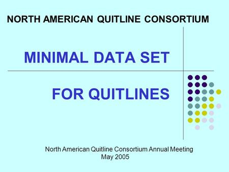 MINIMAL DATA SET FOR QUITLINES North American Quitline Consortium Annual Meeting May 2005 NORTH AMERICAN QUITLINE CONSORTIUM.
