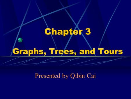 Chapter 3 Graphs, Trees, and Tours Presented by Qibin Cai.