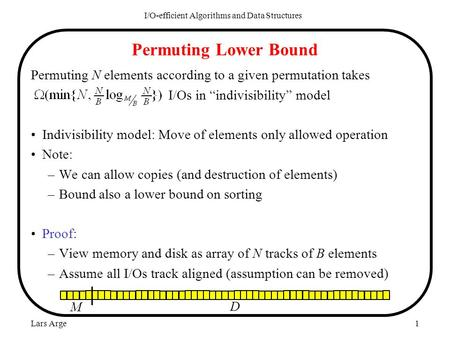 "Lars Arge1 Permuting Lower Bound Permuting N elements according to a given permutation takes I/Os in ""indivisibility"" model Indivisibility model: Move."