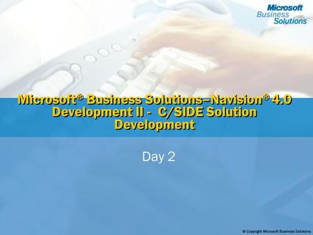 Microsoft ® Business Solutions–Navision ® 4.0 Development II - C/SIDE Solution Development Day 2.