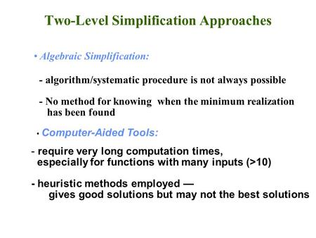 Two-Level Simplification Approaches Algebraic Simplification: - algorithm/systematic procedure is not always possible - No method for knowing when the.