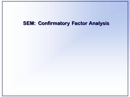 SEM: Confirmatory Factor Analysis. LEARNING OBJECTIVES Upon completing this chapter, you should be able to do the following:  Distinguish between exploratory.
