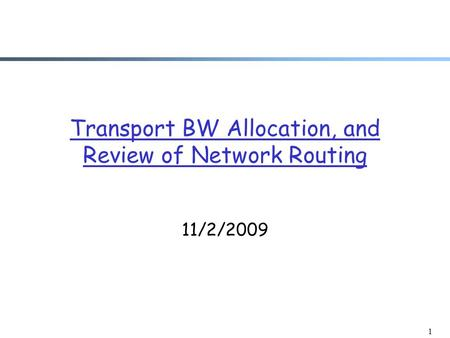 1 Transport BW Allocation, and Review of Network Routing 11/2/2009.