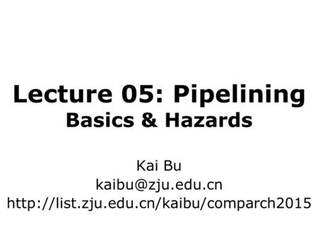 Lecture 05: Pipelining Basics & Hazards Kai Bu