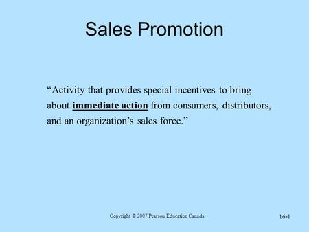 "Copyright © 2007 Pearson Education Canada 16-1 Sales Promotion ""Activity that provides special incentives to bring about immediate action from consumers,"