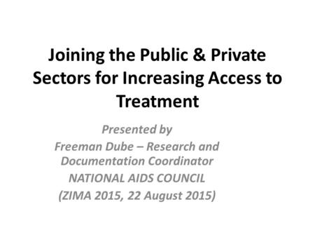 Joining the Public & Private Sectors for Increasing Access to Treatment Presented by Freeman Dube – Research and Documentation Coordinator NATIONAL AIDS.