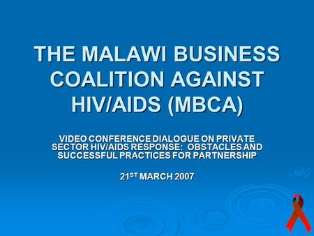 THE MALAWI BUSINESS COALITION AGAINST HIV/AIDS (MBCA) VIDEO CONFERENCE DIALOGUE ON PRIVATE SECTOR HIV/AIDS RESPONSE: OBSTACLES AND SUCCESSFUL PRACTICES.