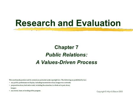 Research and Evaluation Chapter 7 Public Relations: A Values-Driven Process This multimedia product and its contents are protected under copyright law.