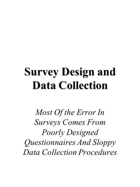 Survey Design and Data Collection Most Of the Error In Surveys Comes From Poorly Designed Questionnaires And Sloppy Data Collection Procedures.