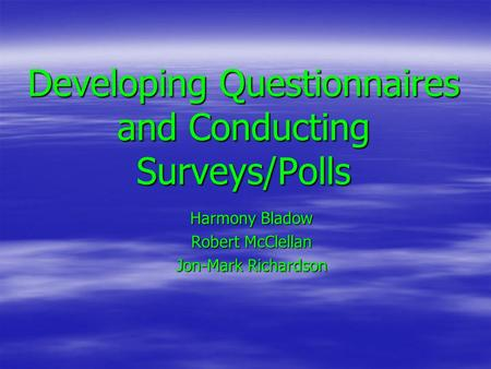 Developing Questionnaires and Conducting Surveys/Polls Harmony Bladow Robert McClellan Jon-Mark Richardson.