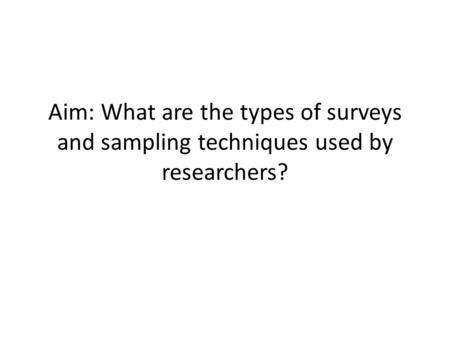 Aim: What are the types of surveys and sampling techniques used by researchers?