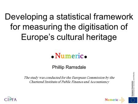1 NumericNumeric Developing a statistical framework for measuring the digitisation of Europe's cultural heritage  Numeric  Phillip Ramsdale The study.