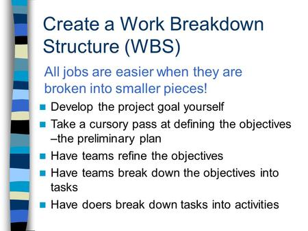 Create a Work Breakdown Structure (WBS) n Develop the project goal yourself n Take a cursory pass at defining the objectives –the preliminary plan n Have.