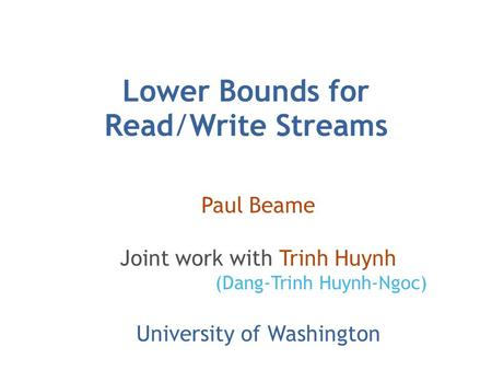 Lower Bounds for Read/Write Streams Paul Beame Joint work with Trinh Huynh (Dang-Trinh Huynh-Ngoc) University of Washington.