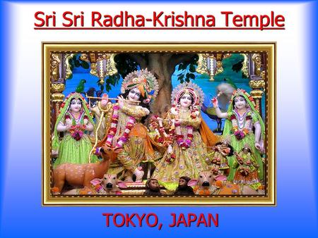 Sri Sri Radha-Krishna Temple TOKYO, JAPAN Why do we need a Temple? Chanting & Hearing the glories of the Supreme Lord Chanting & Hearing the glories.