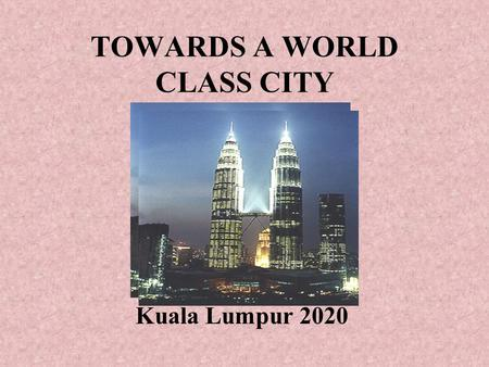 TOWARDS A WORLD CLASS CITY Kuala Lumpur 2020. Vision 2020 Our Nation – towards a developed country Kuala Lumpur – towards a world class city.